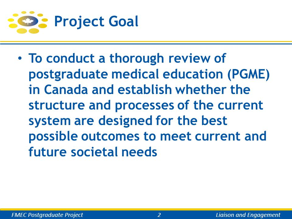 Project Goal To conduct a thorough review of postgraduate medical education (PGME) in Canada and establish whether the structure and processes of the current system are designed for the best possible outcomes to meet current and future societal needs FMEC Postgraduate Project2Liaison and Engagement
