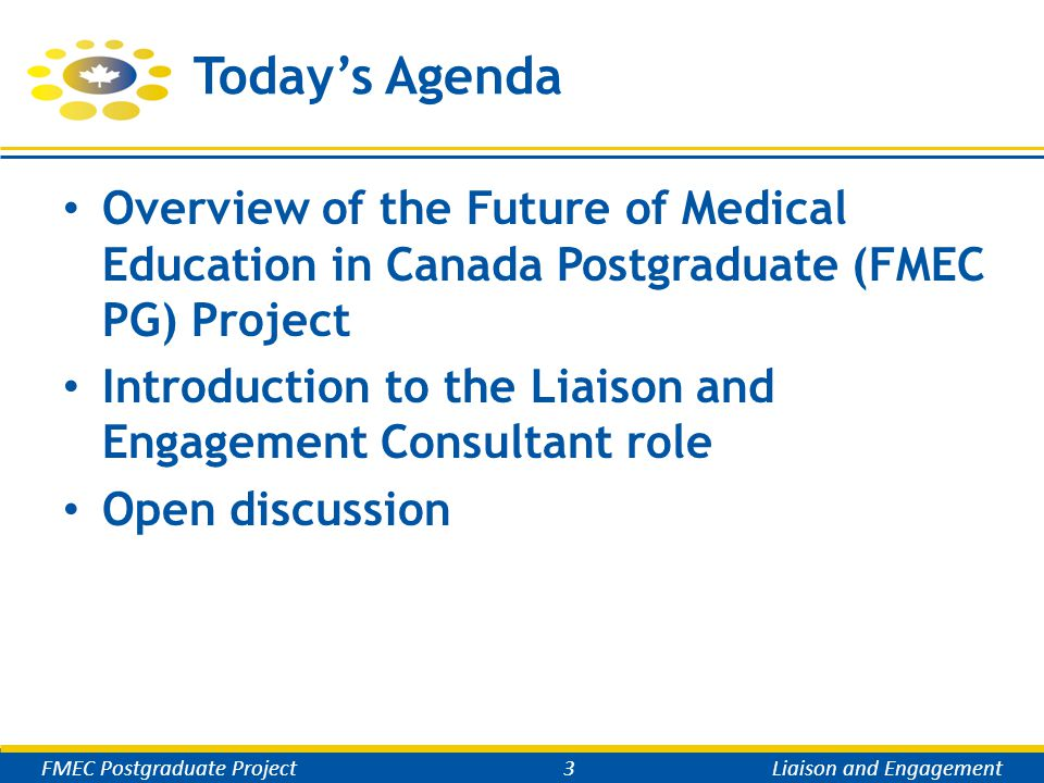 Today's Agenda Overview of the Future of Medical Education in Canada Postgraduate (FMEC PG) Project Introduction to the Liaison and Engagement Consultant role Open discussion FMEC Postgraduate Project3Liaison and Engagement