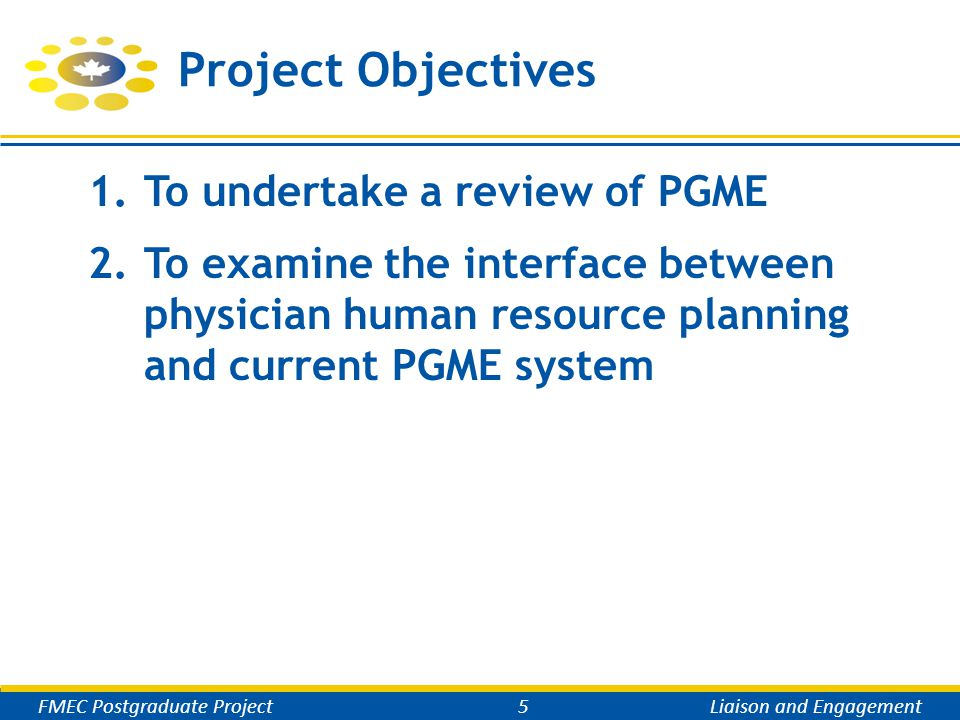 Project Rationale  Addressing specific health care needs and priorities identified by partners  Increasing  enrolment in UG and PG (including IMGs)  numbers and prominence of distributed sites  Looking at areas of strengths and innovation, areas to improve and adapt  Balancing generalists / other specialists and sub-specialists  Building on FMEC MD recommendations FMEC Postgraduate Project6Liaison and Engagement