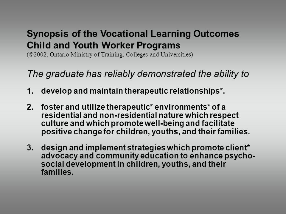 Synopsis of the Vocational Learning Outcomes Child and Youth Worker Programs (©2002, Ontario Ministry of Training, Colleges and Universities) The graduate has reliably demonstrated the ability to 1.develop and maintain therapeutic relationships*.