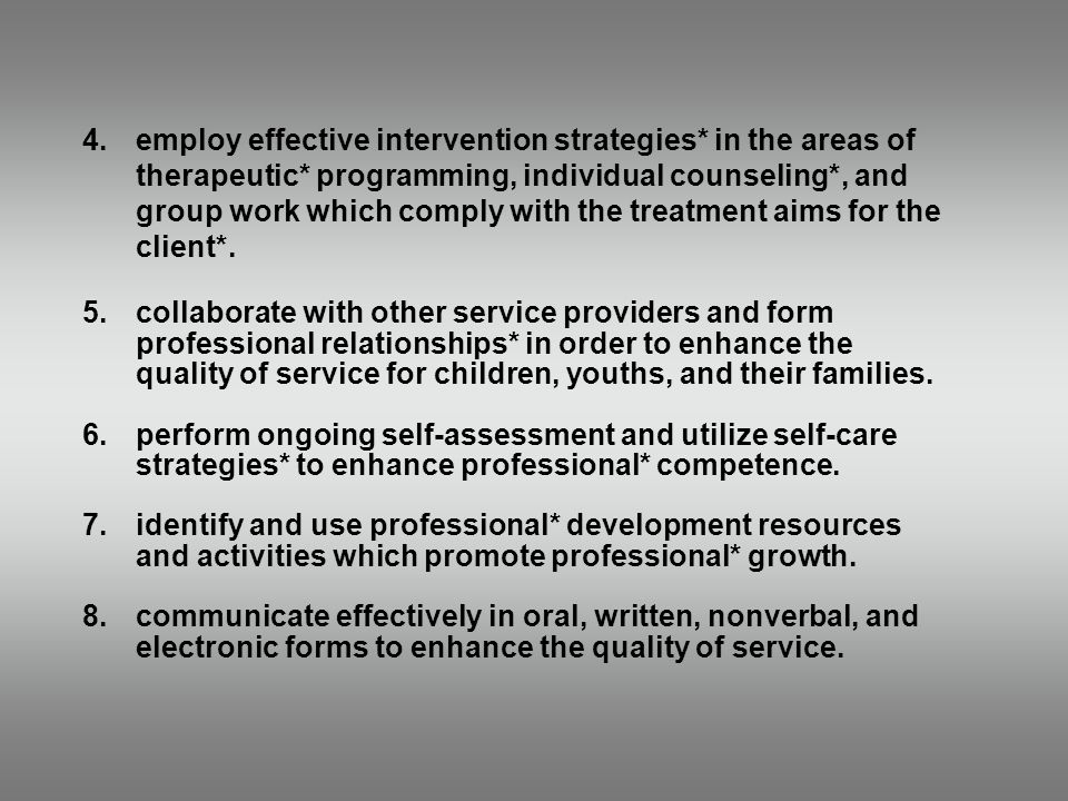 4.employ effective intervention strategies* in the areas of therapeutic* programming, individual counseling*, and group work which comply with the treatment aims for the client*.