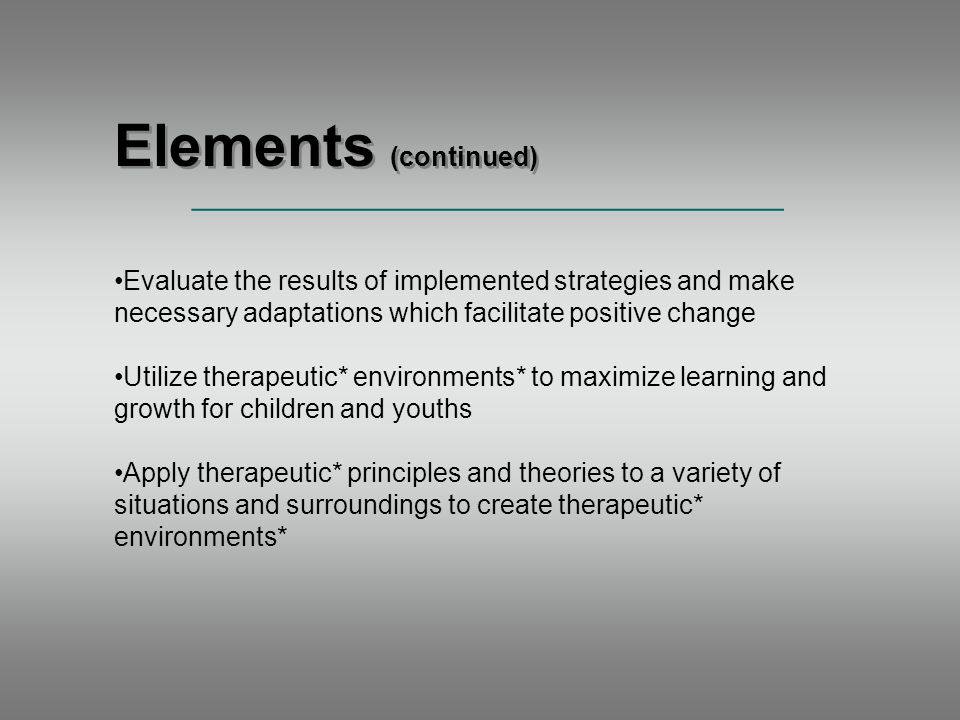 Elements (continued) _____________________________________ Evaluate the results of implemented strategies and make necessary adaptations which facilitate positive change Utilize therapeutic* environments* to maximize learning and growth for children and youths Apply therapeutic* principles and theories to a variety of situations and surroundings to create therapeutic* environments*