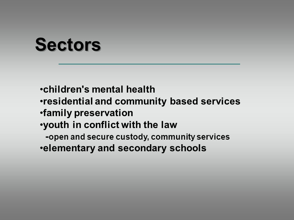 children s mental health residential and community based services family preservation youth in conflict with the law - open and secure custody, community services elementary and secondary schools Sectors _____________________________________