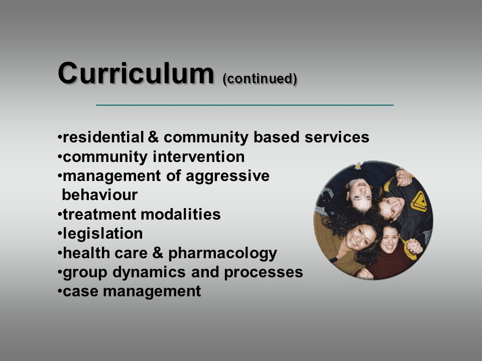 Curriculum (continued) residential & community based services community intervention management of aggressive behaviour treatment modalities legislation health care & pharmacology group dynamics and processes case management _____________________________________