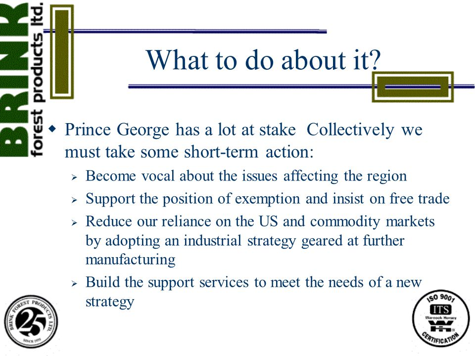 What to do about it?  Prince George has a lot at stake Collectively we must take some short-term action:  Become vocal about the issues affecting th