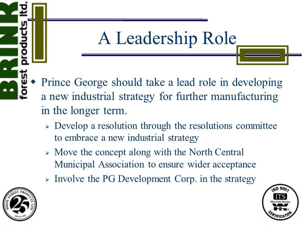 A Leadership Role  Prince George should take a lead role in developing a new industrial strategy for further manufacturing in the longer term.  Deve
