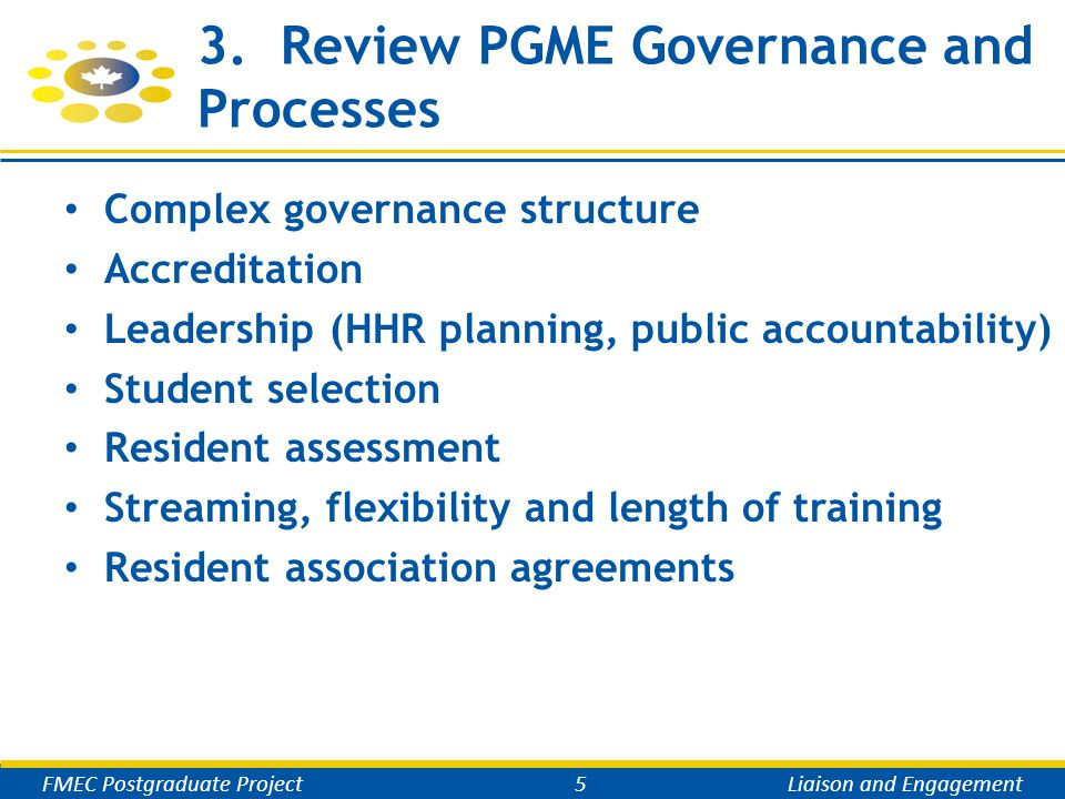 3. Review PGME Governance and Processes Complex governance structure Accreditation Leadership (HHR planning, public accountability) Student selection