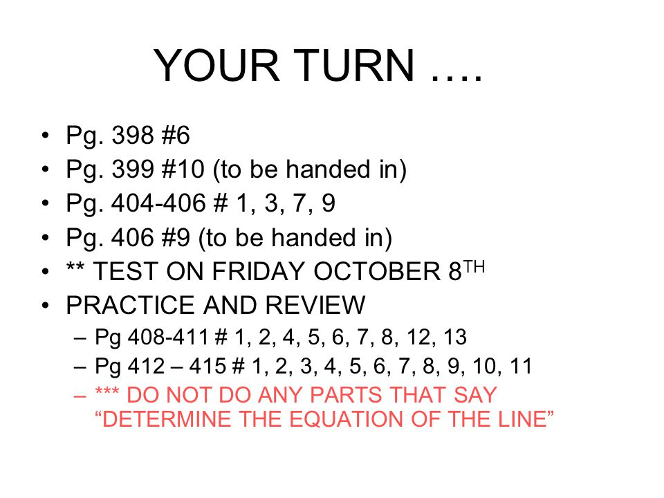 Pg. 398 #6 Pg. 399 #10 (to be handed in) Pg. 404-406 # 1, 3, 7, 9 Pg. 406 #9 (to be handed in) ** TEST ON FRIDAY OCTOBER 8 TH PRACTICE AND REVIEW –Pg