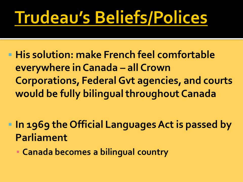  His solution: make French feel comfortable everywhere in Canada – all Crown Corporations, Federal Gvt agencies, and courts would be fully bilingual throughout Canada  In 1969 the Official Languages Act is passed by Parliament ▪ Canada becomes a bilingual country