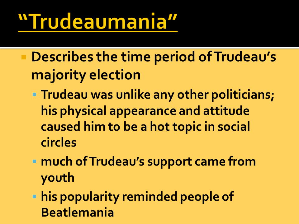  Describes the time period of Trudeau's majority election  Trudeau was unlike any other politicians; his physical appearance and attitude caused him to be a hot topic in social circles  much of Trudeau's support came from youth  his popularity reminded people of Beatlemania
