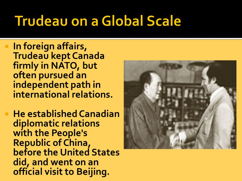 In foreign affairs, Trudeau kept Canada firmly in NATO, but often pursued an independent path in international relations.