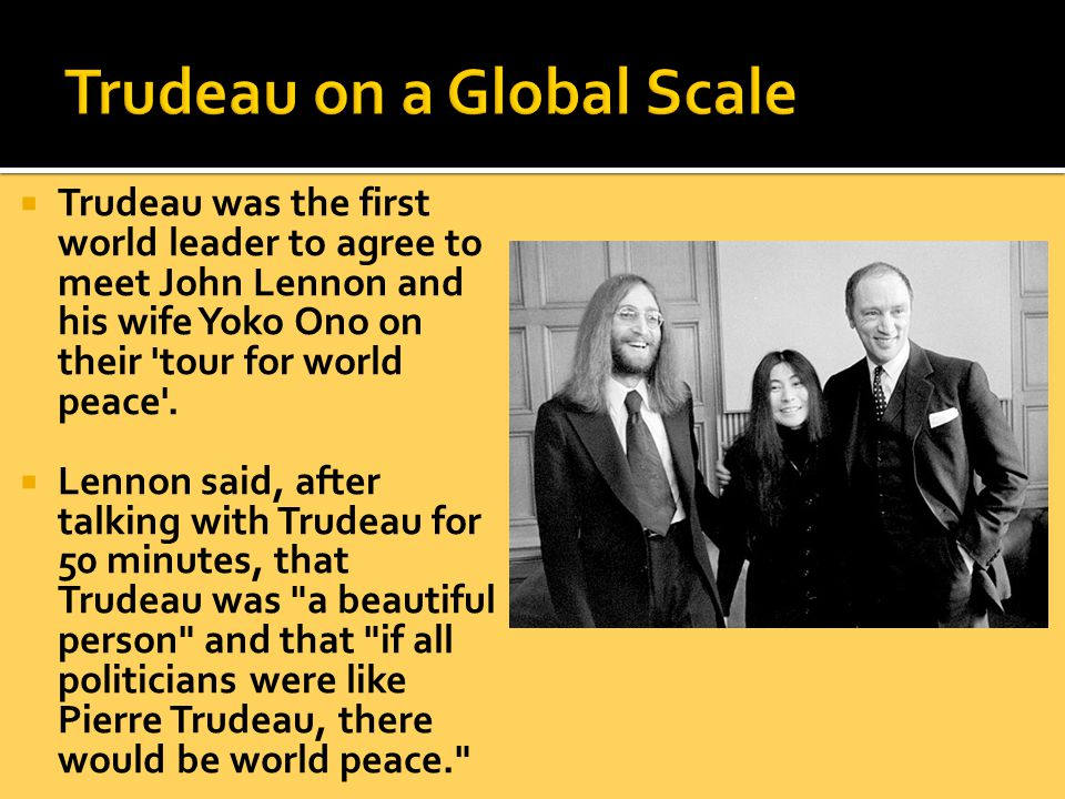 Trudeau was the first world leader to agree to meet John Lennon and his wife Yoko Ono on their tour for world peace .