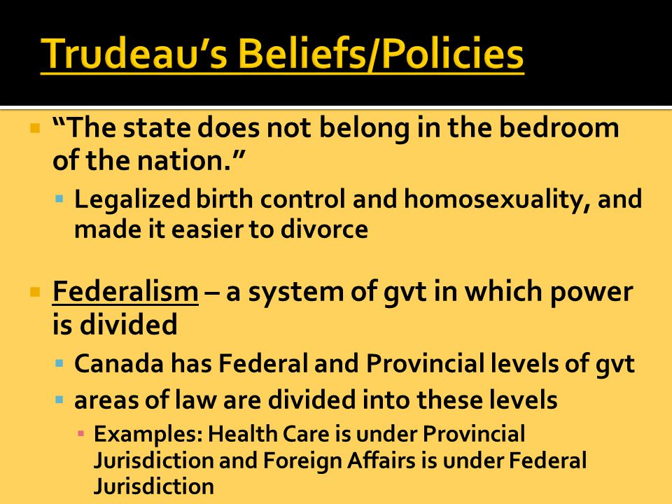  The state does not belong in the bedroom of the nation.  Legalized birth control and homosexuality, and made it easier to divorce  Federalism – a system of gvt in which power is divided  Canada has Federal and Provincial levels of gvt  areas of law are divided into these levels ▪ Examples: Health Care is under Provincial Jurisdiction and Foreign Affairs is under Federal Jurisdiction