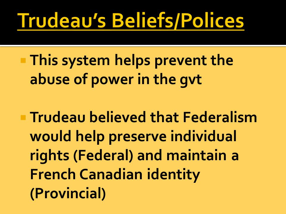  This system helps prevent the abuse of power in the gvt  Trudeau believed that Federalism would help preserve individual rights (Federal) and maintain a French Canadian identity (Provincial)