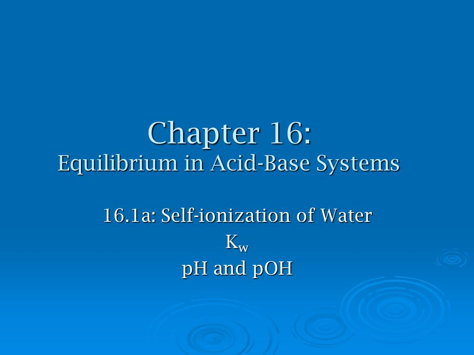 Chapter 16: Equilibrium in Acid-Base Systems 16.1a: Self-ionization of Water K w pH and pOH