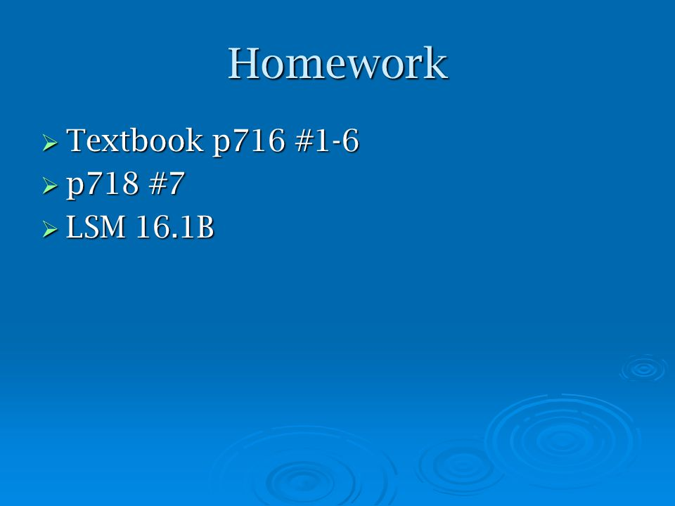 Homework  Textbook p716 #1-6  p718 #7  LSM 16.1B