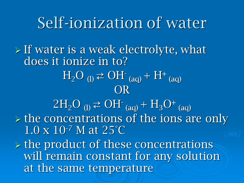 Self-ionization of water  If water is a weak electrolyte, what does it ionize in to? H 2 O (l) ⇄ OH - (aq) + H + (aq) OR 2H 2 O (l) ⇄ OH - (aq) + H 3