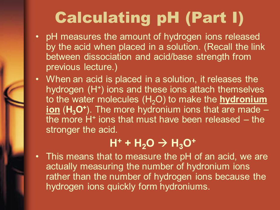 Calculating pH (Part II) The formula for calculating ph is: pH = – log 10 [H 3 O + ] The square brackets around the hydronium means that you are using the concentration of hydronium ions in the solution being measured.