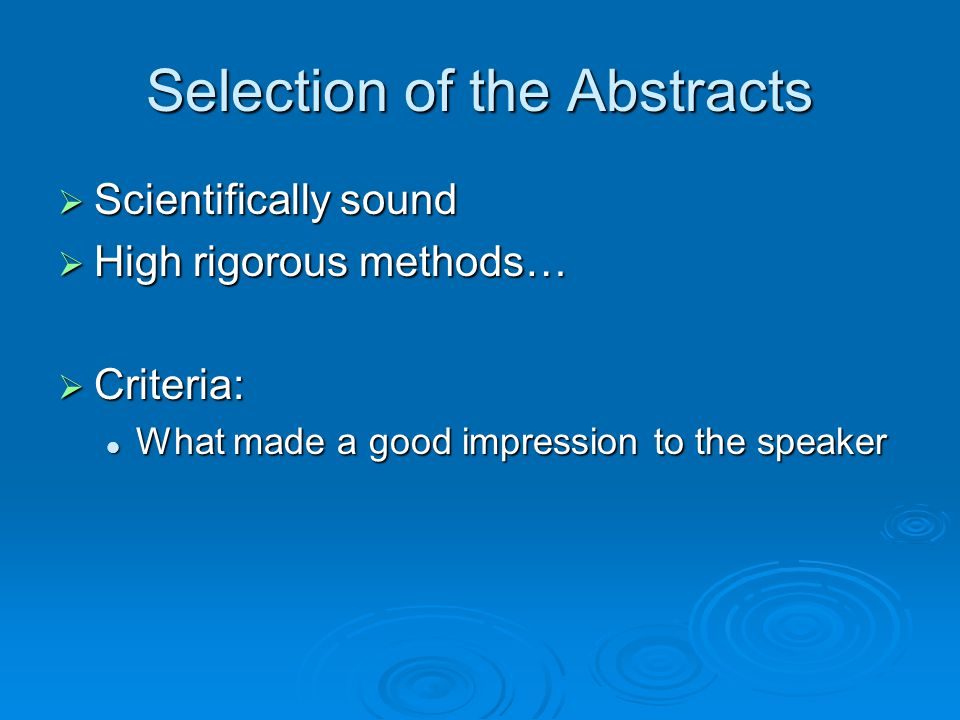 Selection of the Abstracts  Scientifically sound  High rigorous methods…  Criteria: What made a good impression to the speaker What made a good impression to the speaker