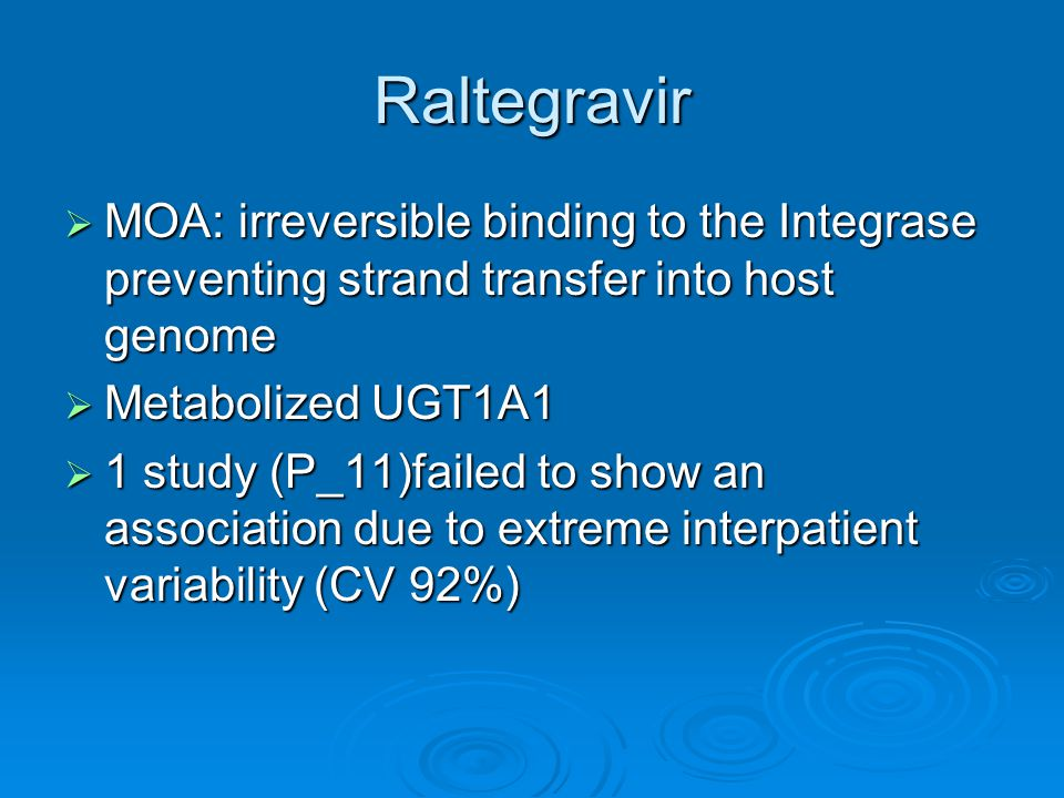 Raltegravir  MOA: irreversible binding to the Integrase preventing strand transfer into host genome  Metabolized UGT1A1  1 study (P_11)failed to show an association due to extreme interpatient variability (CV 92%)