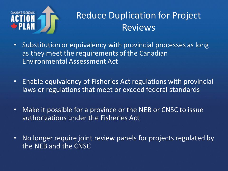 Reduce Duplication for Project Reviews Substitution or equivalency with provincial processes as long as they meet the requirements of the Canadian Env