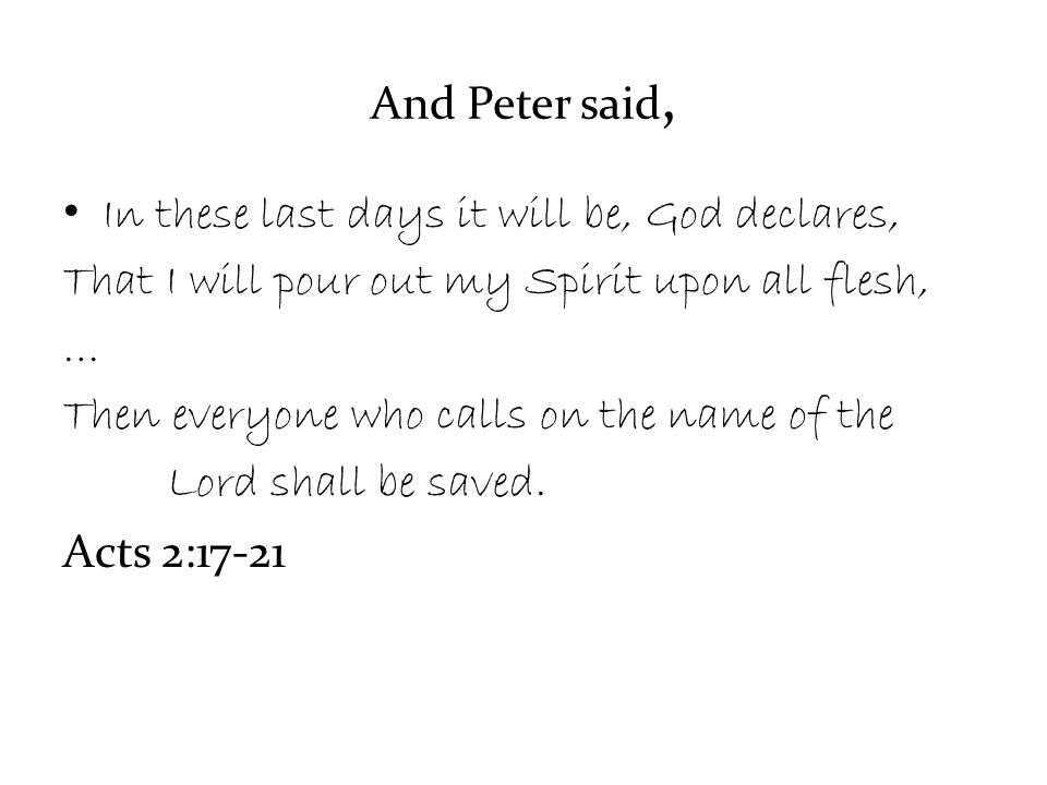 And Peter said, In these last days it will be, God declares, That I will pour out my Spirit upon all flesh, … Then everyone who calls on the name of the Lord shall be saved.