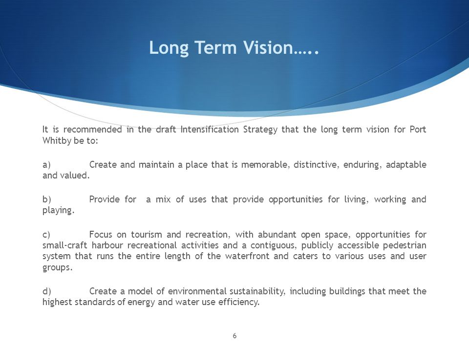 Long Term Vision….. It is recommended in the draft Intensification Strategy that the long term vision for Port Whitby be to: a)Create and maintain a p
