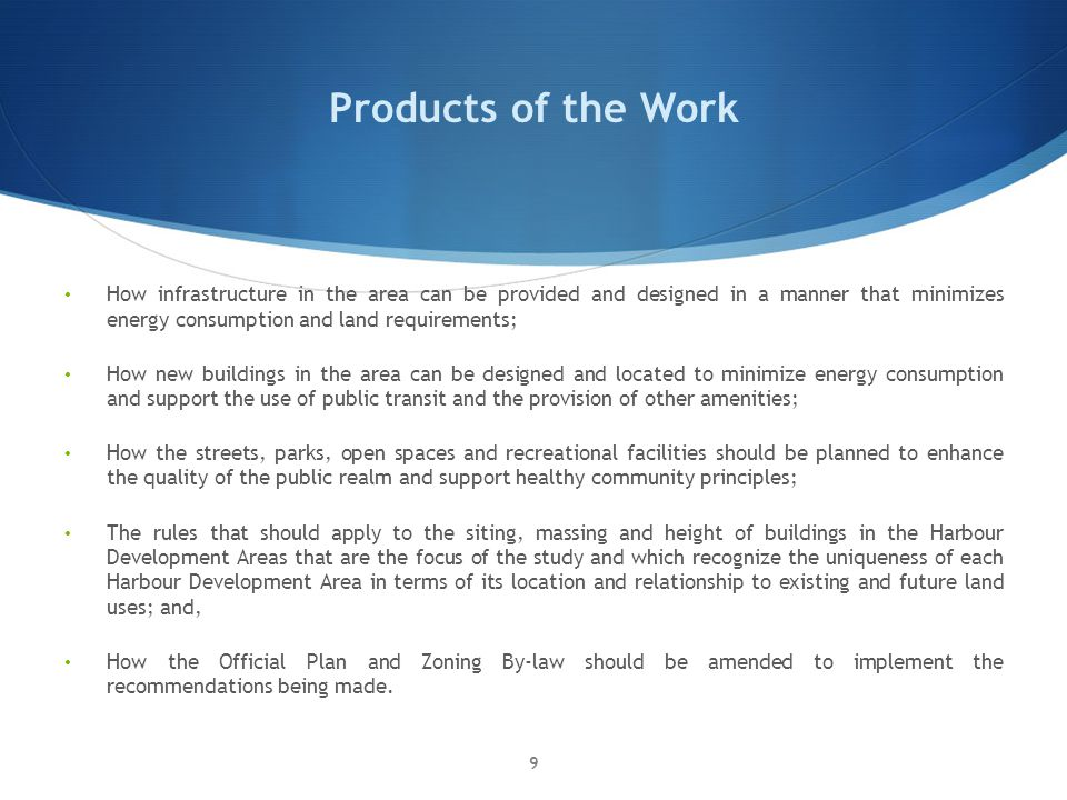 Products of the Work How infrastructure in the area can be provided and designed in a manner that minimizes energy consumption and land requirements; How new buildings in the area can be designed and located to minimize energy consumption and support the use of public transit and the provision of other amenities; How the streets, parks, open spaces and recreational facilities should be planned to enhance the quality of the public realm and support healthy community principles; The rules that should apply to the siting, massing and height of buildings in the Harbour Development Areas that are the focus of the study and which recognize the uniqueness of each Harbour Development Area in terms of its location and relationship to existing and future land uses; and, How the Official Plan and Zoning By-law should be amended to implement the recommendations being made.