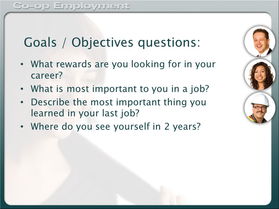 Goals / Objectives questions: What rewards are you looking for in your career.