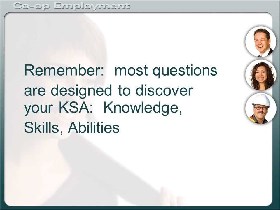 Remember: most questions are designed to discover your KSA: Knowledge, Skills, Abilities