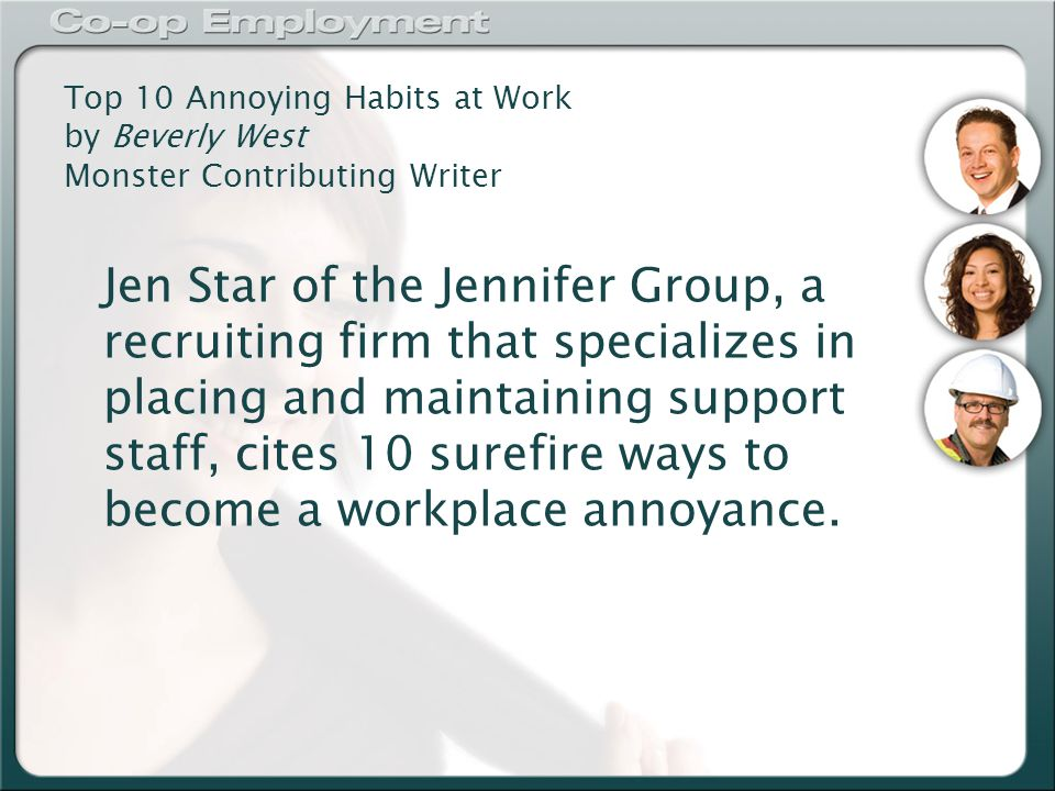 Top 10 Annoying Habits at Work by Beverly West Monster Contributing Writer Jen Star of the Jennifer Group, a recruiting firm that specializes in placing and maintaining support staff, cites 10 surefire ways to become a workplace annoyance.
