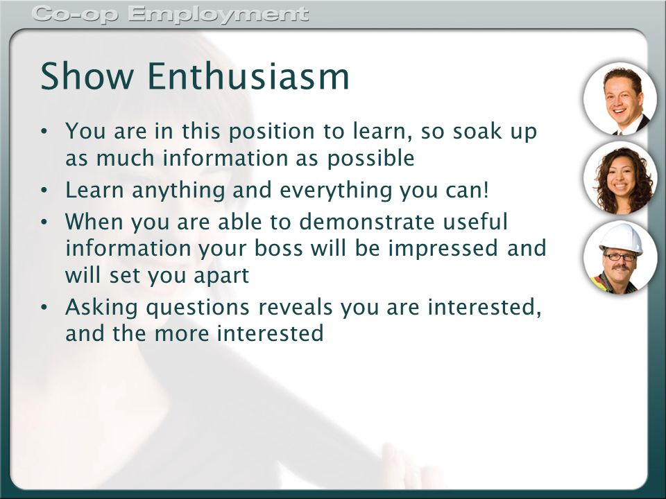 Show Enthusiasm You are in this position to learn, so soak up as much information as possible Learn anything and everything you can.