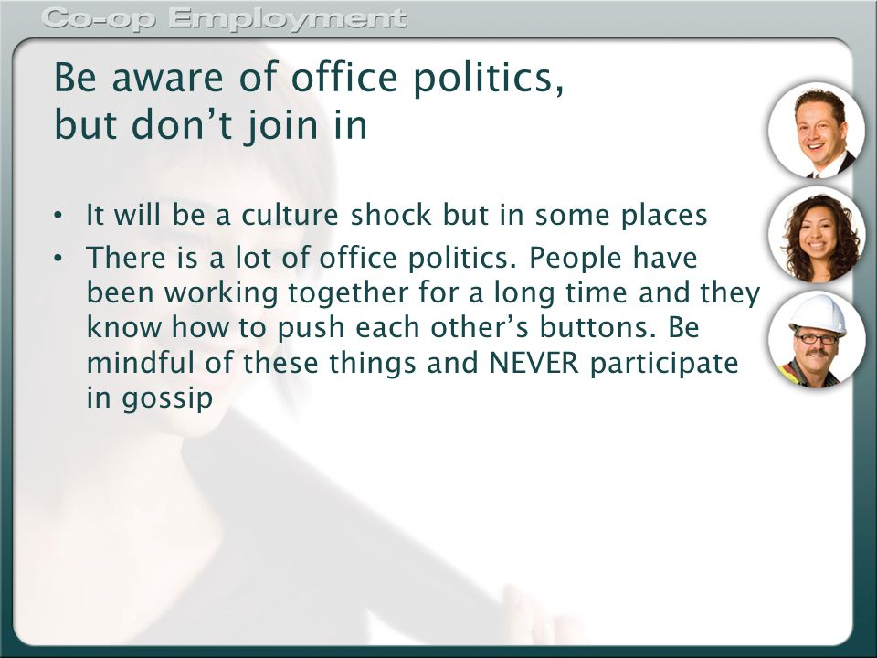 Be aware of office politics, but don't join in It will be a culture shock but in some places There is a lot of office politics.