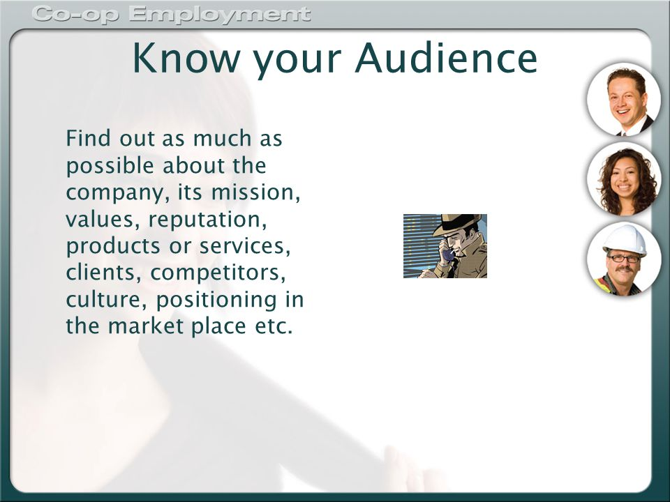 Know your Audience Find out as much as possible about the company, its mission, values, reputation, products or services, clients, competitors, culture, positioning in the market place etc.