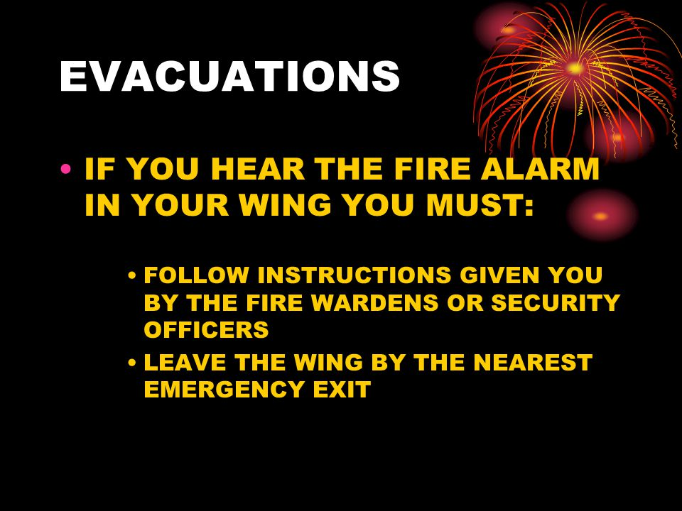 EVACUATIONS IF YOU HEAR THE FIRE ALARM IN YOUR WING YOU MUST: FOLLOW INSTRUCTIONS GIVEN YOU BY THE FIRE WARDENS OR SECURITY OFFICERS LEAVE THE WING BY