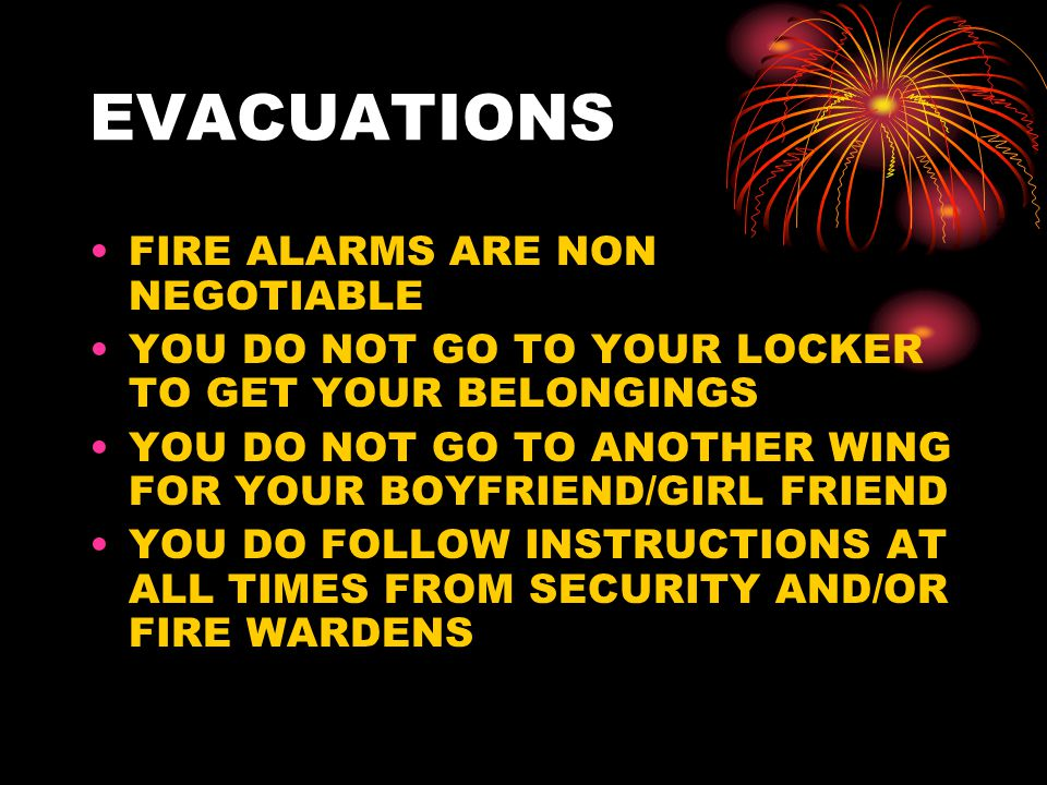 EVACUATIONS FIRE ALARMS ARE NON NEGOTIABLE YOU DO NOT GO TO YOUR LOCKER TO GET YOUR BELONGINGS YOU DO NOT GO TO ANOTHER WING FOR YOUR BOYFRIEND/GIRL FRIEND YOU DO FOLLOW INSTRUCTIONS AT ALL TIMES FROM SECURITY AND/OR FIRE WARDENS