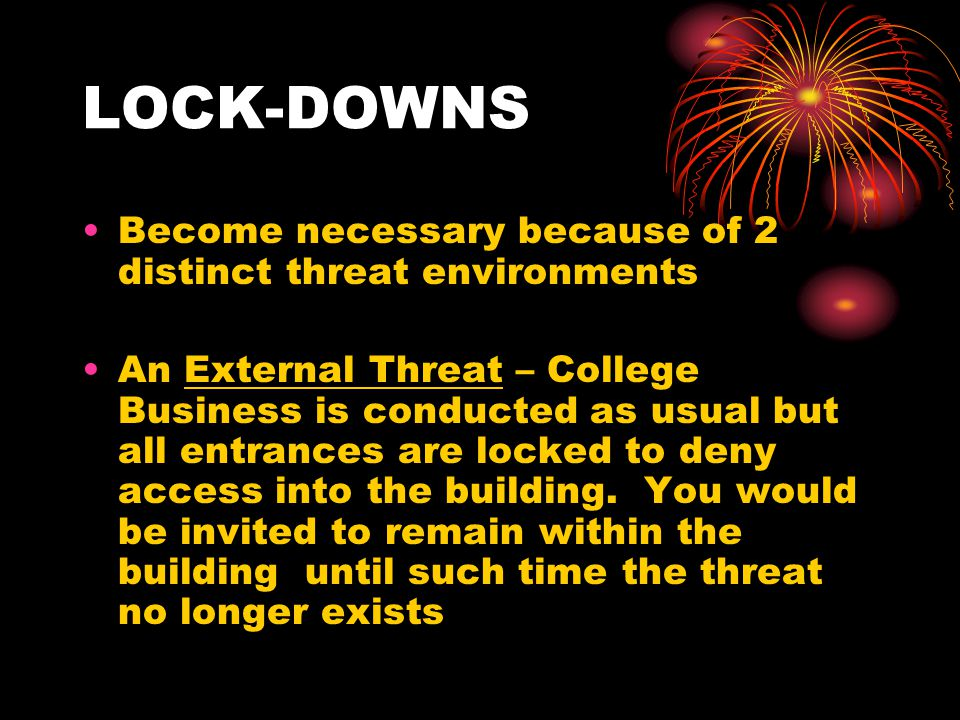 LOCK-DOWNS Become necessary because of 2 distinct threat environments An External Threat – College Business is conducted as usual but all entrances ar