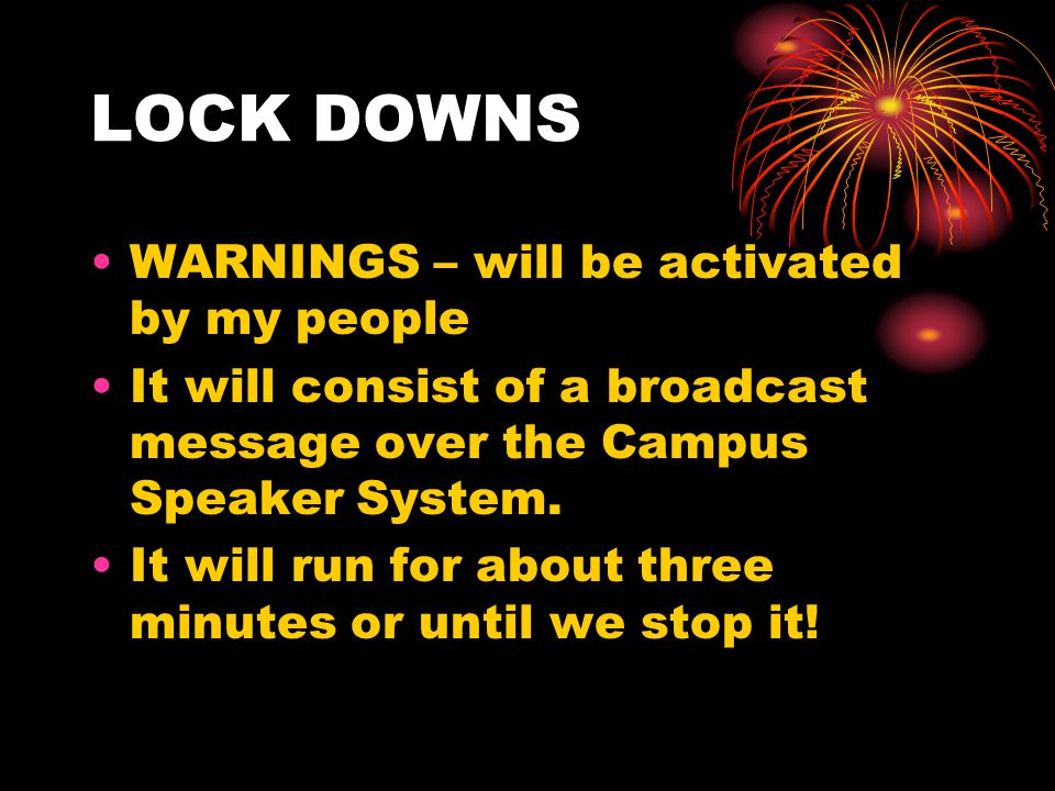 LOCK DOWNS WARNINGS – will be activated by my people It will consist of a broadcast message over the Campus Speaker System. It will run for about thre