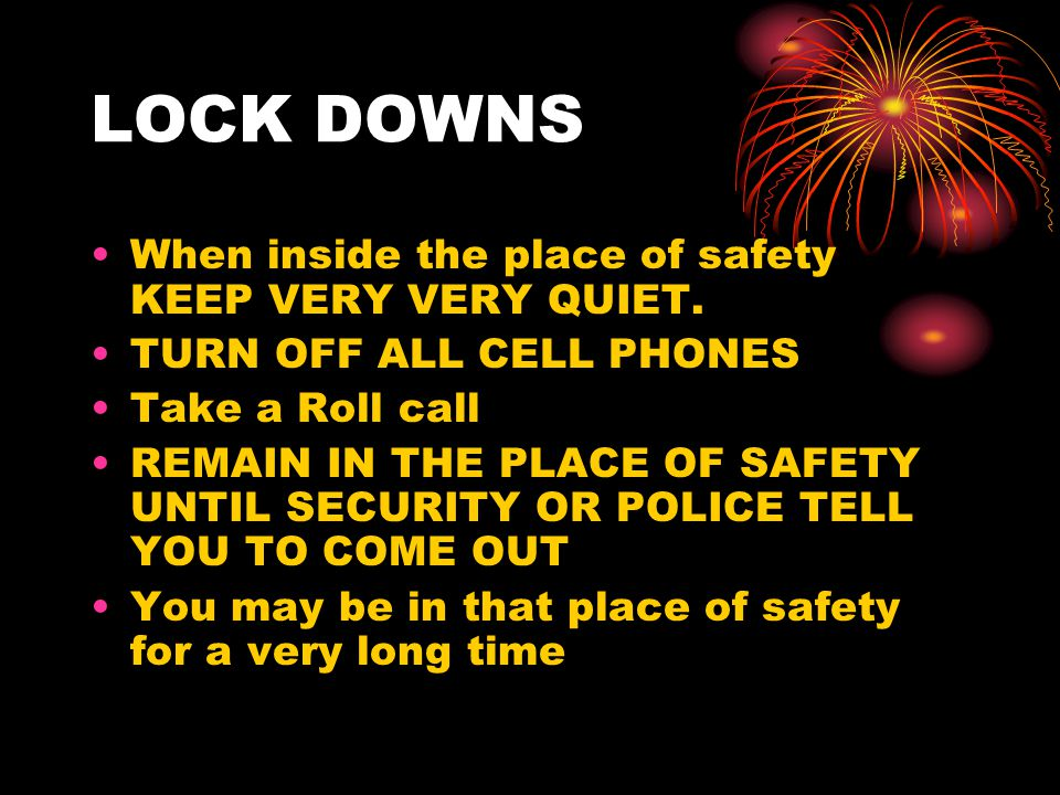 LOCK DOWNS When inside the place of safety KEEP VERY VERY QUIET. TURN OFF ALL CELL PHONES Take a Roll call REMAIN IN THE PLACE OF SAFETY UNTIL SECURIT