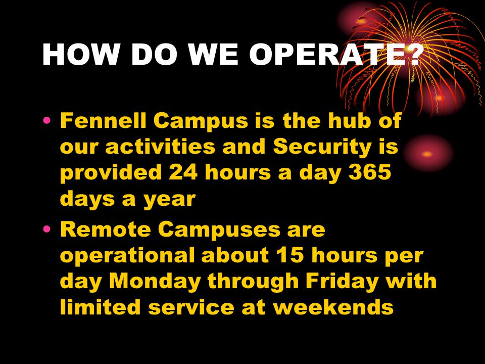 HOW DO WE OPERATE? Fennell Campus is the hub of our activities and Security is provided 24 hours a day 365 days a year Remote Campuses are operational