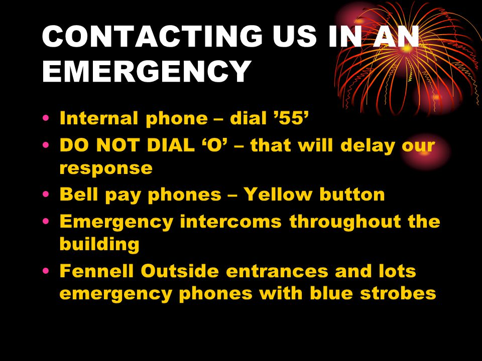 CONTACTING US IN AN EMERGENCY Internal phone – dial '55' DO NOT DIAL 'O' – that will delay our response Bell pay phones – Yellow button Emergency intercoms throughout the building Fennell Outside entrances and lots emergency phones with blue strobes