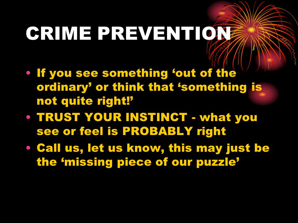 CRIME PREVENTION If you see something 'out of the ordinary' or think that 'something is not quite right!' TRUST YOUR INSTINCT - what you see or feel i