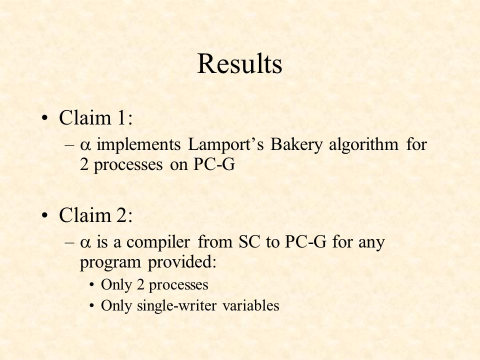 Results Claim 1: –  implements Lamport's Bakery algorithm for 2 processes on PC-G Claim 2: –  is a compiler from SC to PC-G for any program provided: Only 2 processes Only single-writer variables