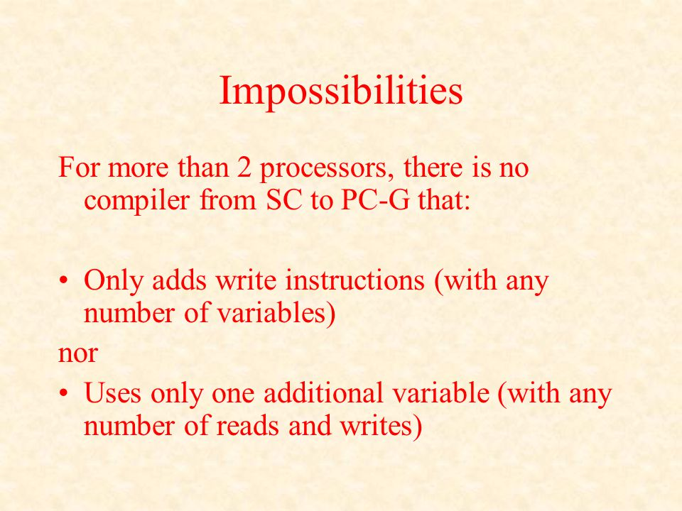 Impossibilities For more than 2 processors, there is no compiler from SC to PC-G that: Only adds write instructions (with any number of variables) nor Uses only one additional variable (with any number of reads and writes)