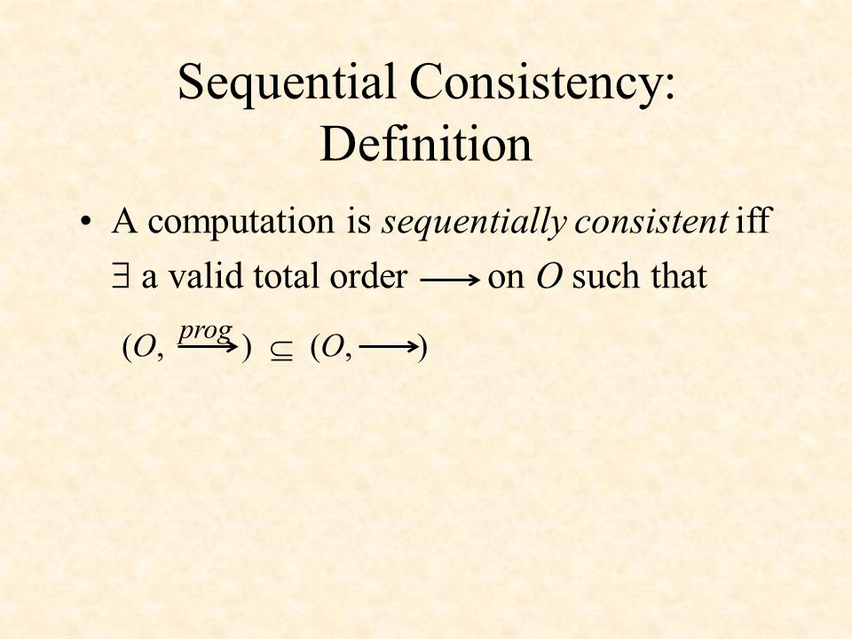 Sequential Consistency: Definition A computation is sequentially consistent iff  a valid total order on O such that (O, )  (O, ) prog