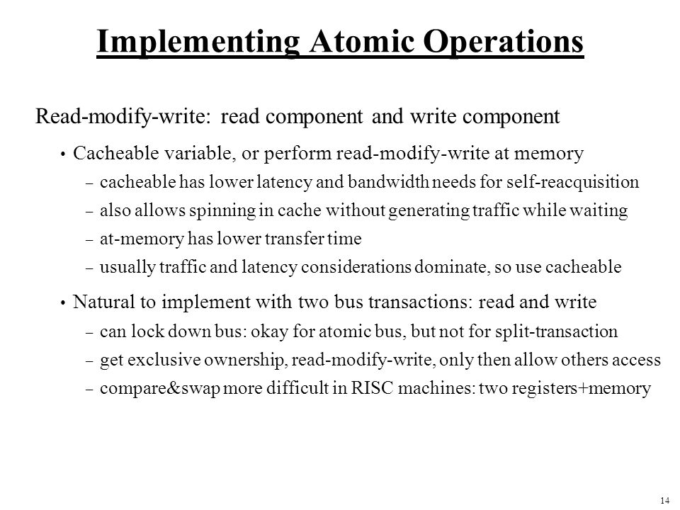 14 Implementing Atomic Operations Read-modify-write: read component and write component Cacheable variable, or perform read-modify-write at memory – cacheable has lower latency and bandwidth needs for self-reacquisition – also allows spinning in cache without generating traffic while waiting – at-memory has lower transfer time – usually traffic and latency considerations dominate, so use cacheable Natural to implement with two bus transactions: read and write – can lock down bus: okay for atomic bus, but not for split-transaction – get exclusive ownership, read-modify-write, only then allow others access – compare&swap more difficult in RISC machines: two registers+memory