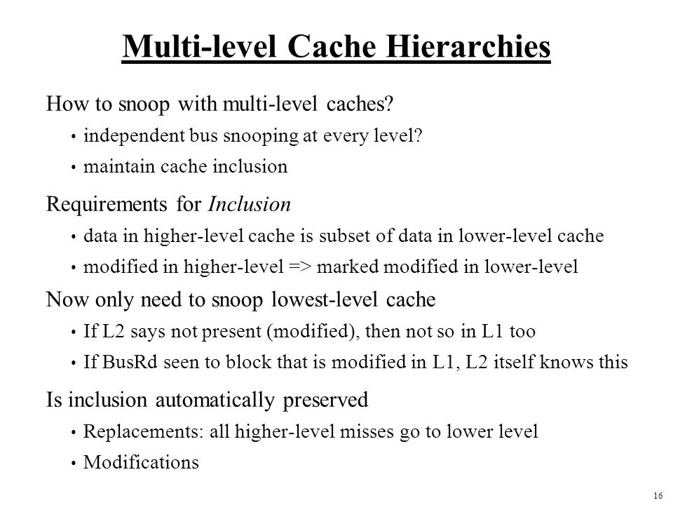 16 Multi-level Cache Hierarchies How to snoop with multi-level caches? independent bus snooping at every level? maintain cache inclusion Requirements