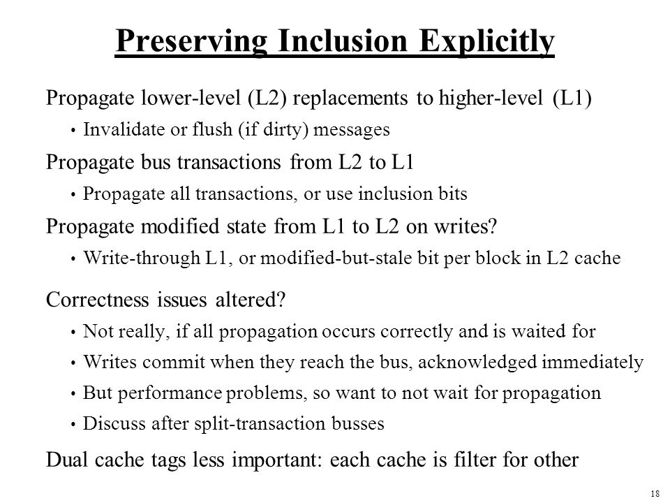 18 Preserving Inclusion Explicitly Propagate lower-level (L2) replacements to higher-level (L1) Invalidate or flush (if dirty) messages Propagate bus