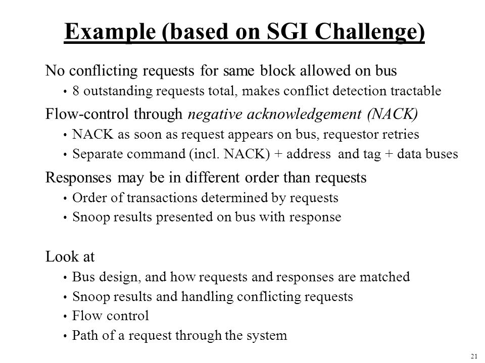 21 Example (based on SGI Challenge) No conflicting requests for same block allowed on bus 8 outstanding requests total, makes conflict detection tractable Flow-control through negative acknowledgement (NACK) NACK as soon as request appears on bus, requestor retries Separate command (incl.