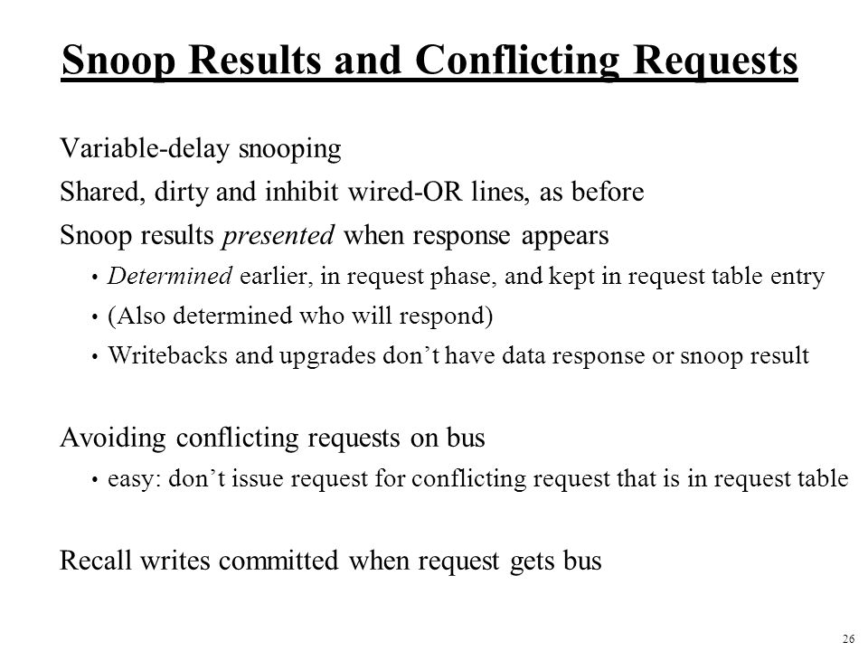 26 Snoop Results and Conflicting Requests Variable-delay snooping Shared, dirty and inhibit wired-OR lines, as before Snoop results presented when res